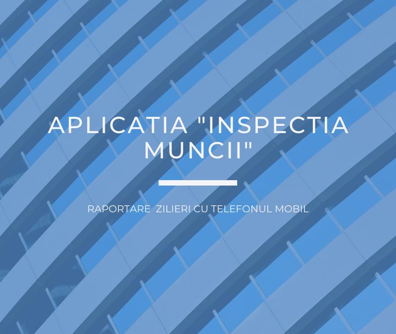 """APLICAȚIA """"INSPECTIA MUNCII"""" – RAPORTARE ZILIERI DE PE TELEFONUL MOBIL"""